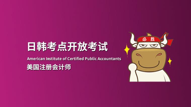 AICPA新增韩国考点,国内考生可前往日本、韩国考点参加AICPA考试