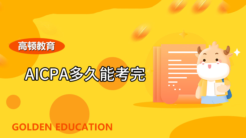 高顿教育:2021年AICPA多久能考完,考完多久出分?
