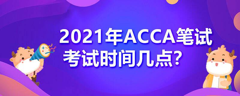 2021年ACCA笔试考试时间几点?