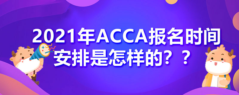 2021年ACCA报名时间安排是怎样的?