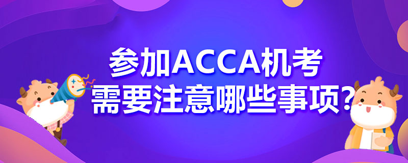 参加ACCA机考需要注意哪些事项?