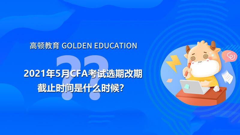2021年5月CFA考试选期改期截止时间是什么时候?