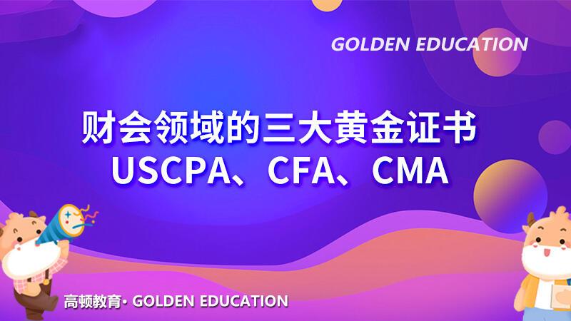 财会领域的三大黄金证书:USCPA、CFA、CMA