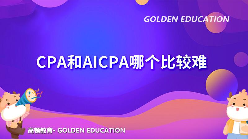 CPA和AICPA哪个比较难?难在哪?