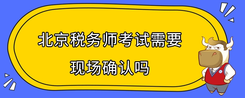 北京税务师考试需要现场确认吗