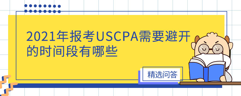 2021年报考USCPA需要避开的时间段有哪些