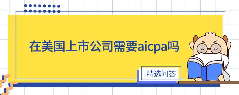 在美国上市公司需要aicpa吗